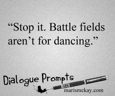 """Stop it. Battle fields aren't for dancing."" Dialogue prompts -marismckay.wordpress.com"
