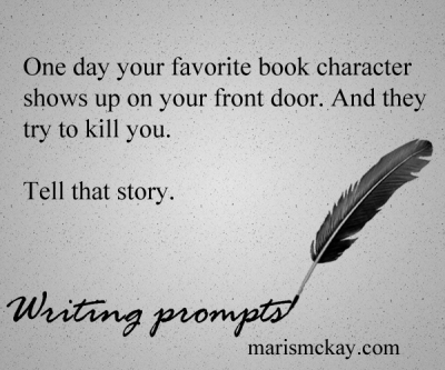 One day your favorite book character shows up on your front door. And they try to kill you. Writing prompts - marismckay.wordpress.com