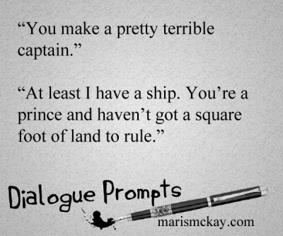 "Character 1: ""You make a pretty terrible captain."" Character 2:  ""At least I have a ship. You're a prince and haven't got a square foot of land to rule."" Wednesday Writing Prompt marismckay.com"