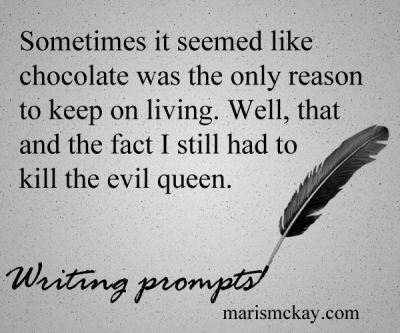 Sometimes it seemed like chocolate was the only reason to keep on living. Well, that and the fact I still had to kill the evil queen. Wednesday Writing Prompt marismckay.com