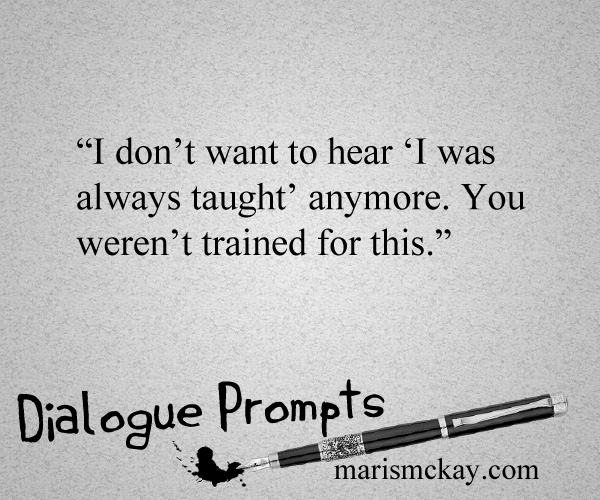 """I don't want to hear 'I was always taught' anymore. You weren't trained for this."" Writing prompts at MarisMcKay.com"