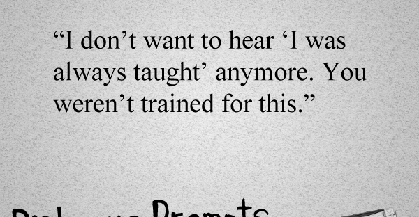 """""""I don't want to hear 'I was always taught' anymore. You weren't trained for this."""" Writing prompts at MarisMcKay.com"""