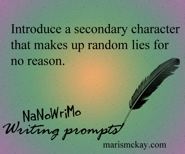 Introduce a secondary character that makes up random lies for no reason. NaNoWriMo Writing prompts at MarisMcKay.com