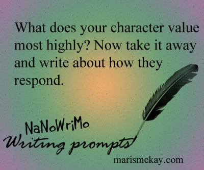 What does your character value most highly? Now take it away and write about how they respond. NaNoWriMo Writing prompts at MarisMcKay.com
